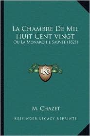 La Chambre de Mil Huit Cent Vingt: Ou La Monarchie Sauvee (1821) - M. Chazet