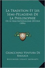 La Tradition Et Les Semi-Pelagiens de La Philosophie: Ou Le Semi-Rationalisme Devoile (1856) - Gioacchino Ventura De Raulica