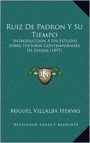 Ruiz de Padron y Su Tiempo: Introduccion a Un Estudio Sobre Historia Contemporanea de Espana (1897) - Miguel Villalba Hervas