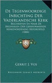 de Tegenwoordige Inrichting Der Vaderlandsche Kerk: Beschreven En Naar de Beginselen Der Gereformeerde Kerkenordening Beoordeeld (1884) - Gerrit J. Vos