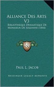 Alliance Des Arts V3: Bibliotheque Dramatique de Monsieur de Soleinne (1844) - Paul L. Jacob