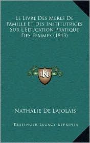 Le Livre Des Meres de Famille Et Des Institutrices Sur L'Education Pratique Des Femmes (1843) - Nathalie De Lajolais