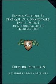 Examen Critique Et Pratique Du Commentaire, Part 1, Book 1: de M. Troplong Sur Les Privileges (1855) - Frederic Mourlon
