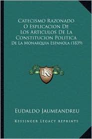 Catecismo Razonado O Esplicacion De Los Articulos De La Constitucion Politica: De La Monarquia Espanola (1839) - Eudaldo Jaumeandreu (Editor)