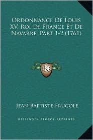 Ordonnance De Louis XV, Roi De France Et De Navarre, Part 1-2 (1761) - Jean Baptiste Frugole