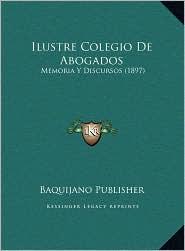 Ilustre Colegio De Abogados: Memoria Y Discursos (1897) - Baquijano Baquijano Publisher