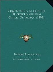 Comentarios Al Codigo De Procedimientos Civiles De Jalisco (1898) - Basilio E. Aguilar