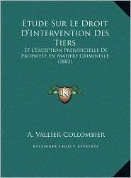 Etude Sur Le Droit D'Intervention Des Tiers: Et L'Exception Prejudicielle De Propriete En Matiere Criminelle (1883) - A. Vallier-Collombier