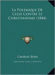 Polemique de Celse Contre Le Christianisme (1844) La Polemique de Celse Contre Le Christianisme (1844)