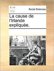 La Cause De L'Irlande Expliqu E. - See Notes Multiple Contributors