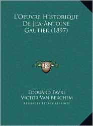 L'Oeuvre Historique De Jea-Antoine Gautier (1897) - Edouard Favre, Victor Van Berchem
