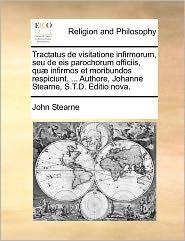 Tractatus de Visitatione Infirmorum, Seu de Eis Parochorum Officiis, Qu Infirmos Et Moribundos Respiciunt. ... Authore, Johanne Stearne, S.T.D. Editio