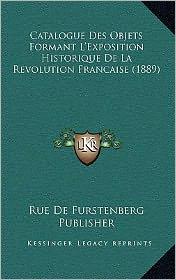 Catalogue Des Objets Formant L'Exposition Historique de La Revolution Francaise (1889) - Rue De Furstenberg Publisher