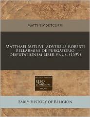 Matthaei Sutlivii Adversus Roberti Bellarmini De Purgatorio Disputationem Liber Vnus. (1599) - Matthew Sutcliffe