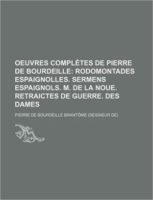 Oeuvres Completes de Pierre de Bourdeille; Rodomontades Espaignolles. Sermens Espaignols. M. de La Noue. Retraictes de Guerre. Des Dames