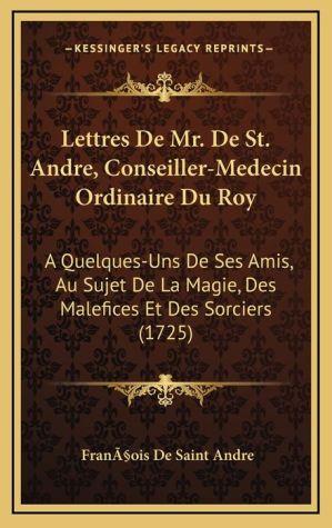 Lettres De Mr. De St. Andre, Conseiller-Medecin Ordinaire Du Roy: A Quelques-Uns De Ses Amis, Au Sujet De La Magie, Des Malefices Et Des Sorciers (1725)
