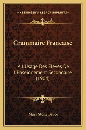 Grammaire Francaise: A L'Usage Des Eleves de L'Enseignement Secondaire (1904)