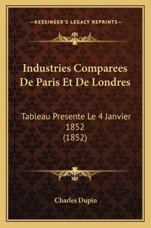 Industries Comparees de Paris Et de Londres: Tableau Presente Le 4 Janvier 1852 (1852)