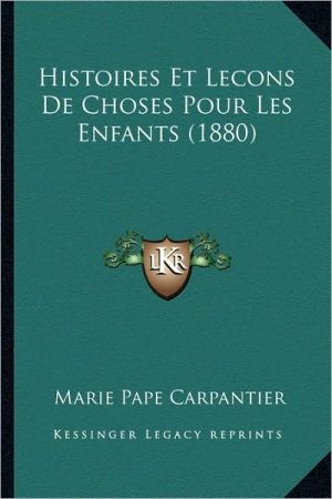 Histoires Et Lecons de Choses Pour Les Enfants (1880) - Marie Pape Carpantier
