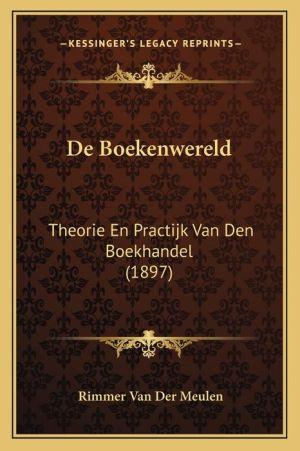 de Boekenwereld: Theorie En Practijk Van Den Boekhandel (1897) - Rimmer Van Der Meulen