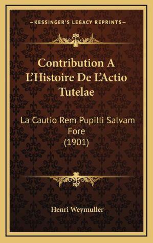 Contribution A L'Histoire De L'Actio Tutelae: La Cautio Rem Pupilli Salvam Fore (1901)