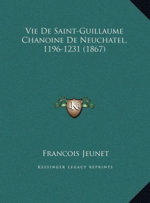 Vie De Saint-Guillaume Chanoine De Neuchatel, 1196-1231 (1867)
