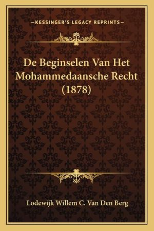 de Beginselen Van Het Mohammedaansche Recht (1878) - Lodewijk Willem C. Van Den Berg
