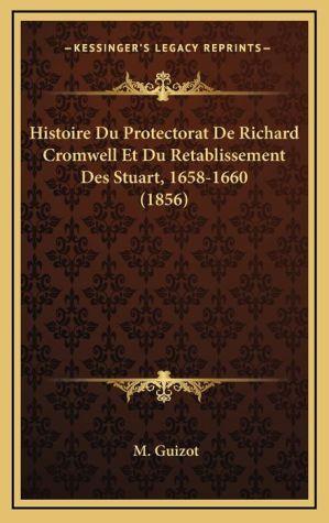 Histoire Du Protectorat de Richard Cromwell Et Du Retablissement Des Stuart, 1658-1660 (1856) - M. Francois Guizot