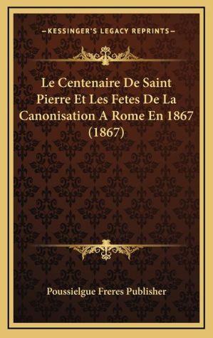 Le Centenaire De Saint Pierre Et Les Fetes De La Canonisation A Rome En 1867 (1867)