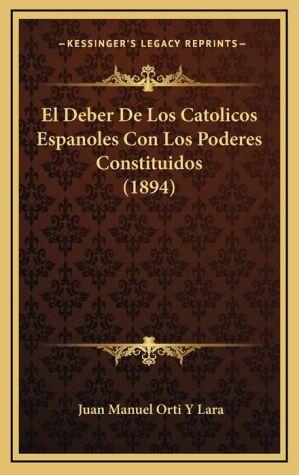 El Deber De Los Catolicos Espanoles Con Los Poderes Constituidos (1894) - Juan Manuel Orti Y Lara