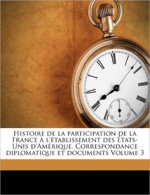 Histoire de La Participation de La France A L'Etablissement Des Etats-Unis D'Amerique. Correspondance Diplomatique Et Documents Volume 3