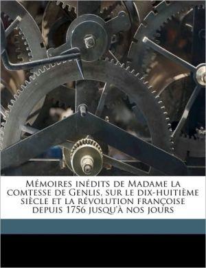 M Moires In Dits De Madame La Comtesse De Genlis, Sur Le Dix-Huiti Me Si Cle Et La R Volution Fran Oise Depuis 1756 Jusqu' Nos Jours