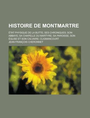 Histoire de Montmartre; Etat Physique de La Butte Ses Chroniques Son Abbaye Sa Chapelle Du Martyre Sa Paroisse, Son Eglise Et Son Calvaire Clignancour