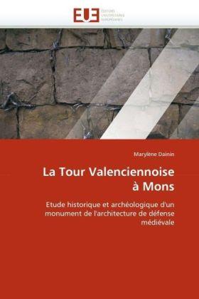 La Tour Valenciennoise à Mons - Etude historique et archéologique d'un monument de l'architecture de défense médiévale - Dainin, Marylène