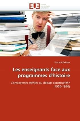 Les enseignants face aux programmes d'histoire - Controverses stériles ou débats constructifs? (1956-1996) - Geitner, Vincent