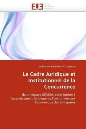 Le Cadre Juridique et Institutionnel de la Concurrence - dans l'espace UEMOA: contribution à l'assainissement Juridique de l'environnement Economique des Entreprises - Coulibaly, Abdrahamane Oumar