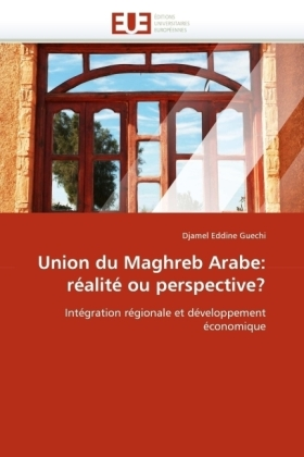 Union du Maghreb Arabe: réalité ou perspective? - Intégration régionale et développement économique - Guechi, Djamel Eddine