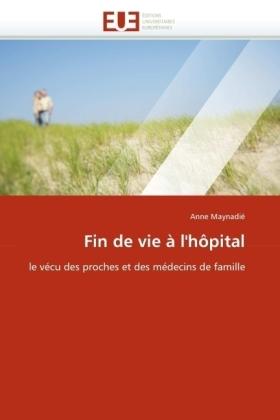 Fin de vie à l'hôpital - le vécu des proches et des médecins de famille - Maynadié, Anne