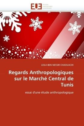 Regards Anthropologiques sur le Marché Central de Tunis - essai d'une étude anthropologique - Ben Nessir Chaouachi, Leila