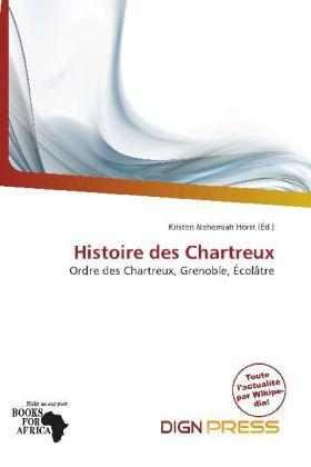 Histoire des Chartreux - Ordre des Chartreux, Grenoble, Écolâtre - Horst, Kristen Nehemiah (Hrsg.)