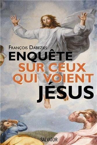 Enquête sur ceux qui voient Jésus - François Dabezies