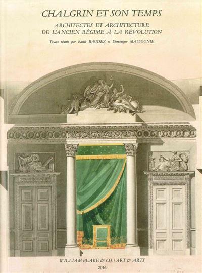 Chalgrin et son temps: Architectes et architecture de l'Ancien Régime à la Révolution
