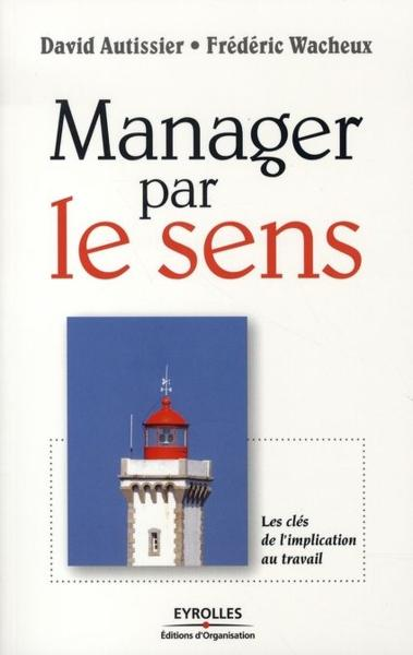 Manager par le sens ; les clés de l'implication au travail - Autissier D Wac